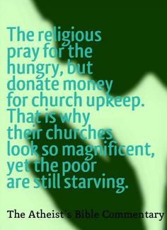 The religious pray for the hungry, but donate money for church upkeep. That is why their churches look so magnificent, yet the poor are still starving