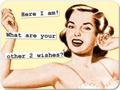 Here I am! What are your other 2 wishes?
