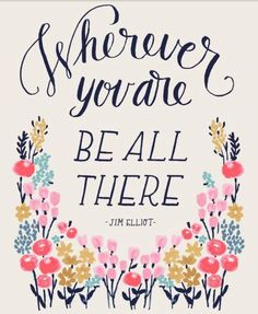 Wherever you are, be all there.  -Jim Elliot  @Ann Voskamp