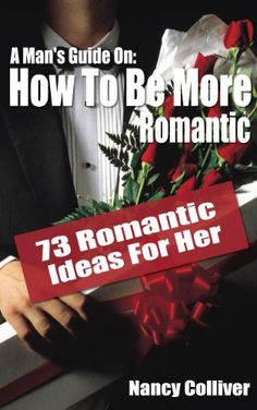 A Man's Guide: How To Be More Romantic - 73 Romantic Ideas For Her