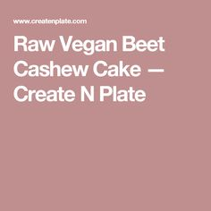 Raw Vegan Beet Cashew Cake — Create N Plate