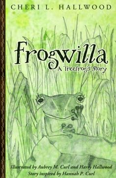 Frogwilla, A Treefrog's Story. Written by Cheri L. Hallwood and illustrated by Aubrey M. Curl also by Harry Hallwood. Forever Young Publishers; Juvenile Books (Level 2 - Ages 9 to 12)