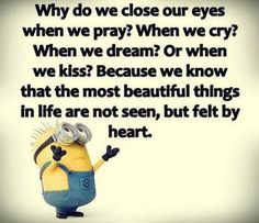When do we close our eyes when we pray? When we cry? When we dream? Or when we kiss? Because we know that the most beautiful things in life are not seen, but felt by heart.