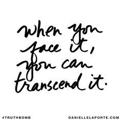 When you face it, you can transcend it. Subscribe: DanielleLaPorte.com #Truthbomb #Words #Quotes
