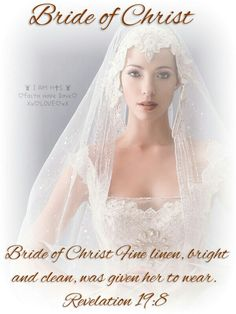Bride of Christ Fine linen, bright and clean, was given her to wear. {Revelation 19:8} ~ ♛ RI ♛