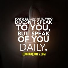 You'd be surprised who doesn't speak to you, but speaks of you daily.