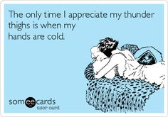 The only time I appreciate my thunder thighs is when my hands are cold.