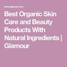 Best Organic Skin Care and Beauty Products With Natural Ingredients | Glamour