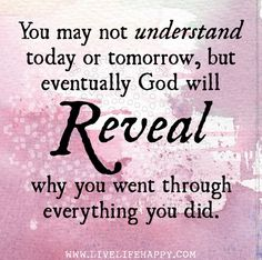 You may not understand today or tomorrow, but eventually God will reveal why you went through everything you did. by deeplifequotes, via Flickr
