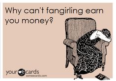 If I could earn money by just freaking out about tv shows and guys I would be a millionaire.