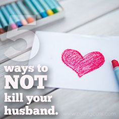 Husbands are a tricky thing. Some days you want to have babies and then the next your feelings.... change. Here's 5 ways to NOT kill your husband. :)