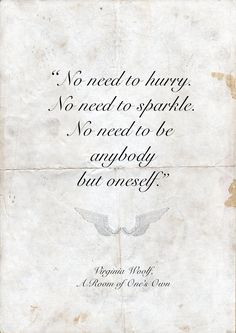 """Virginia Woolf, from A Room of One's Own: """"No need to hurry. No need to sparkle. No need to be anybody but oneself."""""""