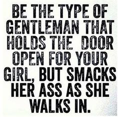 Be the type of gentleman that holds the door open for your girl, but smacks her ass as she walks in.