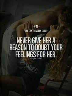 The Gentleman's Guide - Never give her a reason to doubt your feelings for her. If you think your girl is insecure that is YOUR fault. Great Quotes, Quotes To Live By, Me Quotes, Inspirational Quotes, Motivational, Real Men Quotes, Couple Quotes, Crush Quotes, Lyric Quotes