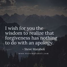 I wish for you the wisdom to realize that forgiveness has nothing to do with an apology. - Steve Maraboli