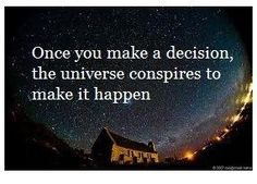 Once you make a decision, the universe conspires to make it happen. The law of attraction
