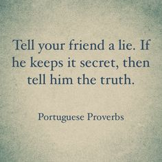 Tell your friend a lie. If he keeps it secret, then tell him the truth. ~ Portuguese proverb on Truth http://quotlr.com/quotes-about-truth