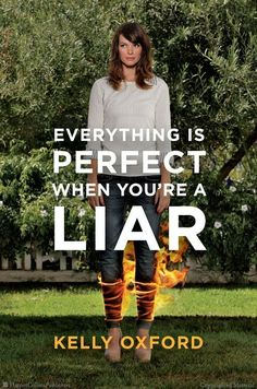 """Everything Is Perfect When You're a Liar by Kelly Oxford  """"Bitingly funny. But everybody knows that."""" —Roger Ebert"""