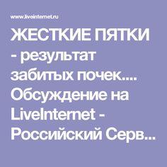 ЖЕСТКИЕ ПЯТКИ - результат забитых почек.... Обсуждение на LiveInternet - Российский Сервис Онлайн-Дневников