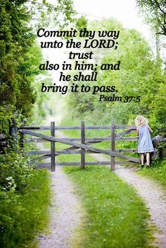 Psalm 37:5 ~ Commit your way to the Lord, trust in Him and He shall bring it to pass...