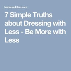 7 Simple Truths about Dressing with Less - Be More with Less