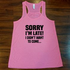 I'm sorry I'm late I didn't want to come tank top.  For working out!