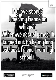 My love story? I met my fiance on whisper.  When we actually met, it turned out to be my long lost best friend from high school ...