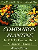 Free Kindle Book -   Companion Planting: The Vegetable Gardeners Guide. The Role of Flowers, Herbs & Organic Thinking (Updated) (Gardening Techniques Book 5)