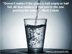Doesn't matter if the glass is half empty or half full. All that matters is that you're the one pouring the water. ~ Mark Cuban #entrepreneur #quote