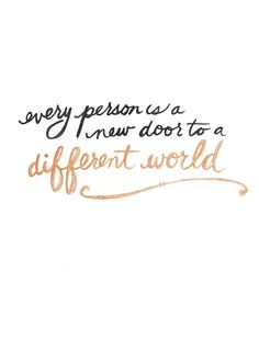 """Every person is a door to a different world."" Always jump at the opportunity to meet new people. You never know what wisdom they might hold or what part they will play in your destiny."