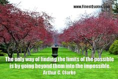 Quote about Going Beyond || The only way of finding the limits of the possible is by going beyond them into the impossible.  Arthur C. Clarke