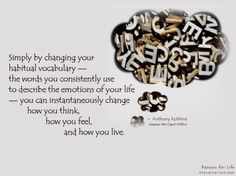 Simply by changing your habitual vocabulary . Passion For Life, Tony Robbins, Better Life, You Changed, Personal Development, Vocabulary, Thinking Of You, How Are You Feeling, Concept