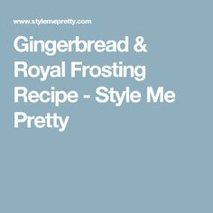 Gingerbread & Royal Frosting Recipe - Style Me Pretty