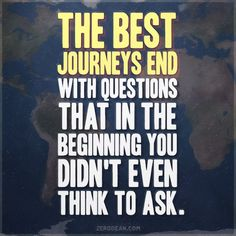 """""""The best journeys end with questions that in the beginning you didn't even think to ask."""""""