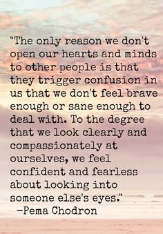 The only reason we don't open our hearts and minds to other people is that they trigger confusion in us that we don't feel brave enough or sane enough to deal with.  To the degree that we look clearly and compassionately at ourselves, we feel confident and fearless about looking into someone else's eyes.  Pema Chodron.