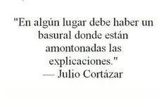 """Considerar que al basural del que habla Julio Cortázar en esta frase compartida por Vivi en el tablero """"Frases de todo"""" en Pinterest van las explicaciones que cierran, empantanan, embar…"""