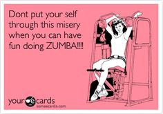 Dont put your self through this misery when you can have fun doing ZUMBA!!!!