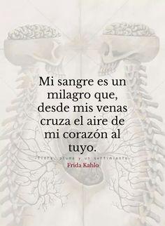 Mi sangre es un milagro que,desde mis venas cruza el aire de mi corazón al tuyo.- Frida Kahlo.