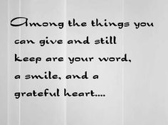 Among the things you  can give and still  keep are your word,  a smile, and a  grateful heart....