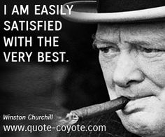 """Winston Churchill - """"I am easily satisfied with the very best..."""""""