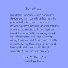 An abuser will use invalidation as a tool of manipulation and a weapon. Invalidators let it be known directly or indirectly that their target's views and feeling do not count for anything to anybody at any time or in any way.