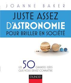 Juste assez d'astronomie pour briller en société  Les 50 grandes idées que vous devez connaître - Joanne Baker - Source : http://www.dunod.com/sciences-techniques/loisirs-scientifiques-techniques/culture-scientifique/sciences-de-la-matiere-et-/juste-assez-dastron