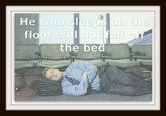 He who sleeps on the floor will not fall off the bed.
