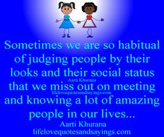 Sometimes we are so habitual of judging people by their looks and their social status that we miss out on meeting and knowing a lot of amazing people in our lives...Aarti Khurana