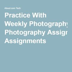 Practice With Weekly Photography Assignments