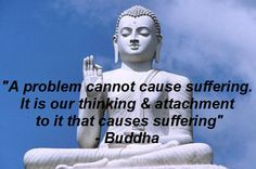 A problem cannot cause suffering. It is our thinking & attachment to it that causes suffering. ~ Buddha
