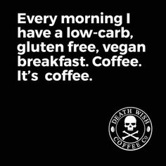 Every morning I have a low-carb, gluten free, vegan breakfast. Coffee it's coffee.