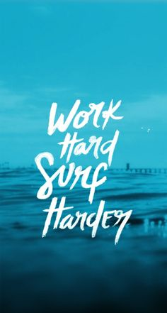 Work Hard! Surf Harder!!