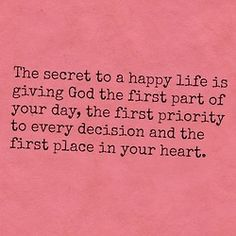 The secret to a happy life is giving God the first part of your day, the first priority to every decision and the first place in your heart. #cdff #dating #onlinedating #christiandating
