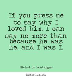 Michel De Montaigne picture sayings - If you press me to say why i loved him, i can say no more.. - Friendship quotes